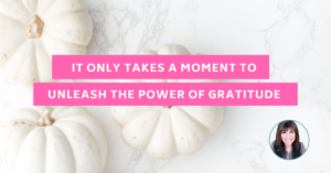 It only takes a moment to unleash the power of gratitude